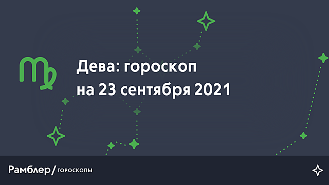 Дева: гороскоп на сегодня, 23 сентября 2021 года – Рамблер/гороскопы