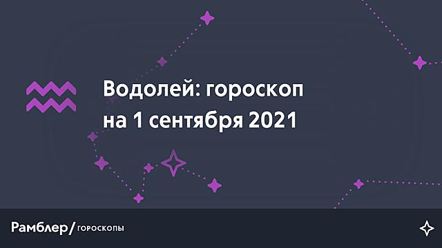 Водолей: гороскоп на сегодня, 1 сентября 2021 года – Рамблер/гороскопы