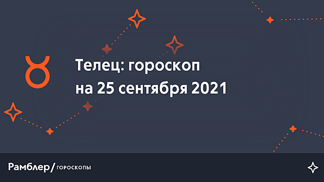 Телец: гороскоп на сегодня, 25 сентября 2021 года – Рамблер/гороскопы