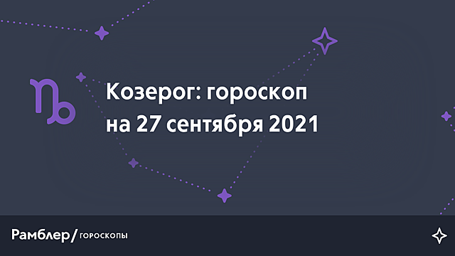 Козерог: гороскоп на сегодня, 27 сентября 2021 года – Рамблер/гороскопы