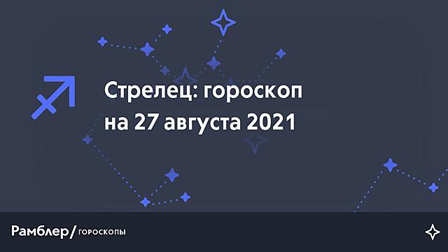Стрелец: гороскоп на сегодня, 27 августа 2021 года – Рамблер/гороскопы