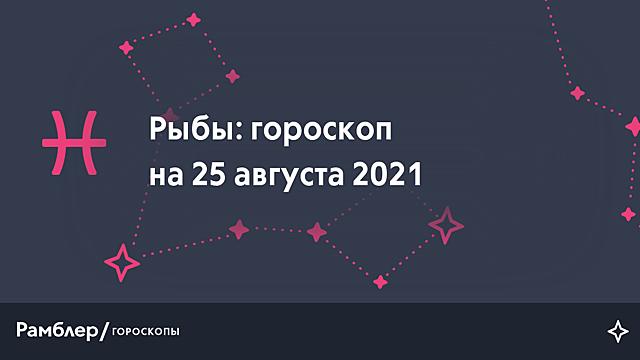 Рыбы: гороскоп на сегодня, 25 августа 2021 года – Рамблер/гороскопы