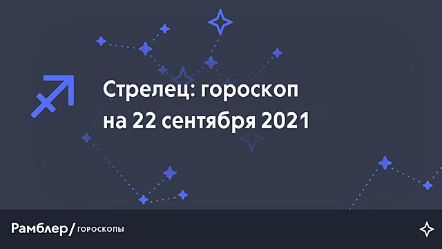 Стрелец: гороскоп на сегодня, 22 сентября 2021 года – Рамблер/гороскопы