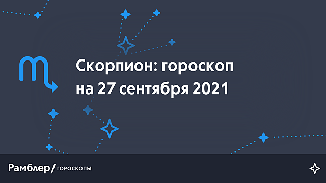 Скорпион: гороскоп на сегодня, 27 сентября 2021 года – Рамблер/гороскопы