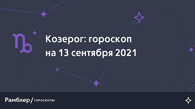 Козерог: гороскоп на сегодня, 13 сентября 2021 года – Рамблер/гороскопы
