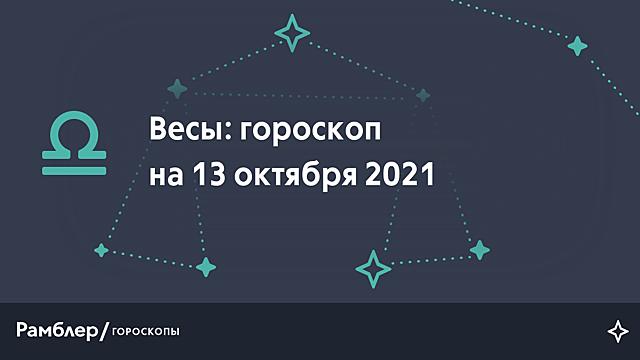 Весы: гороскоп на сегодня, 13 октября 2021 года – Рамблер/гороскопы