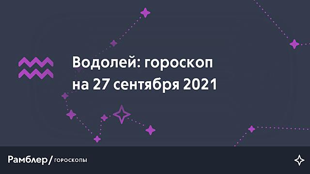 Водолей: гороскоп на сегодня, 27 сентября 2021 года – Рамблер/гороскопы