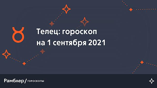 Телец: гороскоп на сегодня, 1 сентября 2021 года – Рамблер/гороскопы