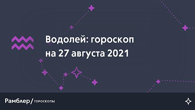 Водолей: гороскоп на сегодня, 27 августа 2021 года – Рамблер/гороскопы