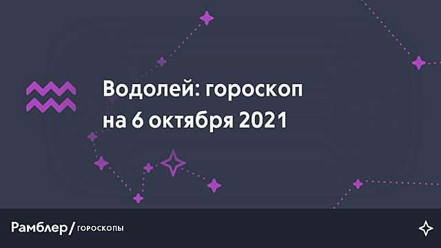 Водолей: гороскоп на сегодня, 6 октября 2021 года – Рамблер/гороскопы