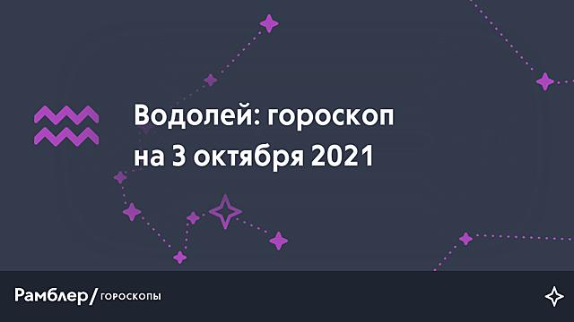 Водолей: гороскоп на сегодня, 3 октября 2021 года – Рамблер/гороскопы