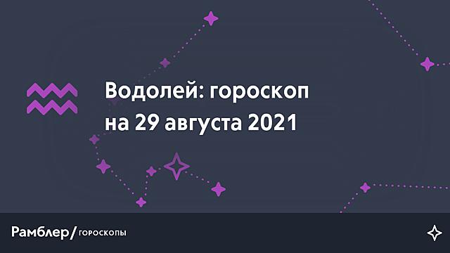 Водолей: гороскоп на сегодня, 29 августа 2021 года – Рамблер/гороскопы