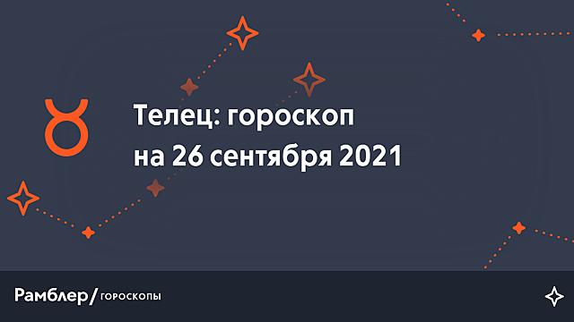 Телец: гороскоп на сегодня, 26 сентября 2021 года – Рамблер/гороскопы