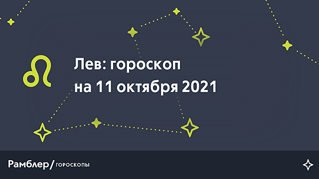 Лев: гороскоп на сегодня, 11 октября 2021 года – Рамблер/гороскопы