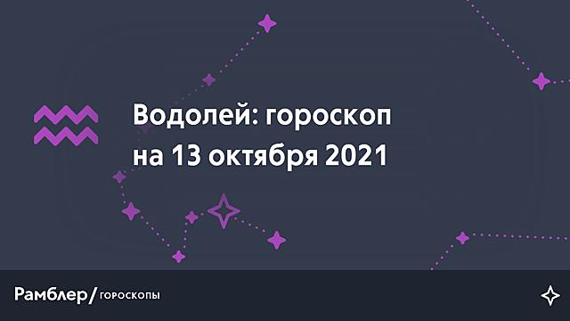 Водолей: гороскоп на сегодня, 13 октября 2021 года – Рамблер/гороскопы