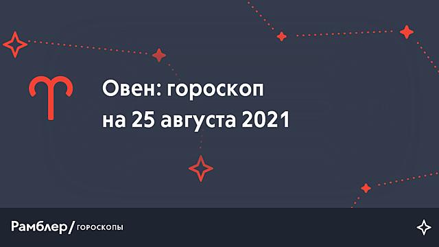 Овен: гороскоп на сегодня, 25 августа 2021 года – Рамблер/гороскопы