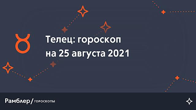 Телец: гороскоп на сегодня, 25 августа 2021 года – Рамблер/гороскопы