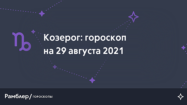 Козерог: гороскоп на сегодня, 29 августа 2021 года – Рамблер/гороскопы