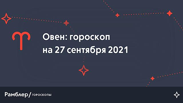 Овен: гороскоп на сегодня, 27 сентября 2021 года – Рамблер/гороскопы