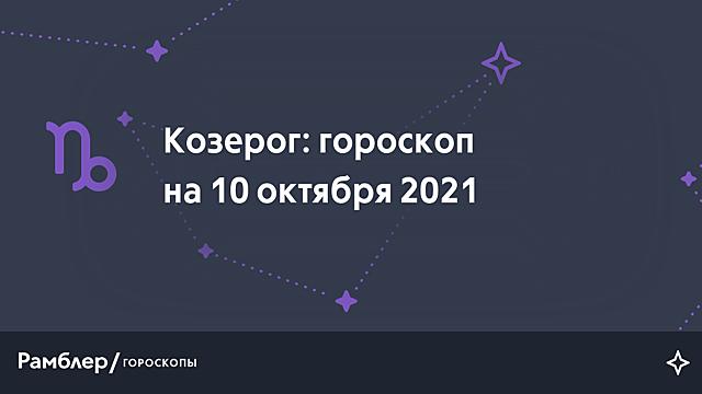 Козерог: гороскоп на сегодня, 10 октября 2021 года – Рамблер/гороскопы