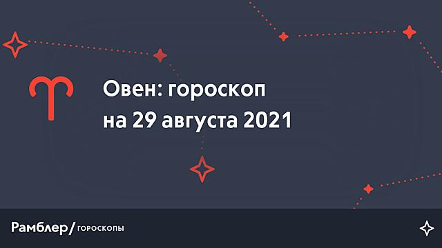 Овен: гороскоп на сегодня, 29 августа 2021 года – Рамблер/гороскопы