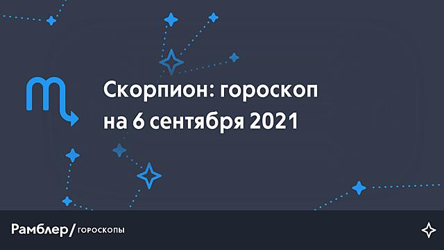 Скорпион: гороскоп на сегодня, 6 сентября 2021 года – Рамблер/гороскопы