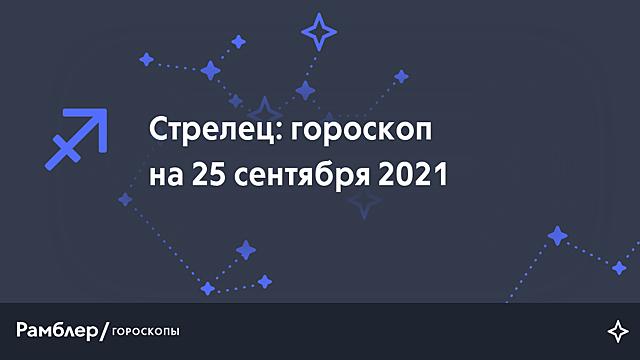 Стрелец: гороскоп на сегодня, 25 сентября 2021 года – Рамблер/гороскопы