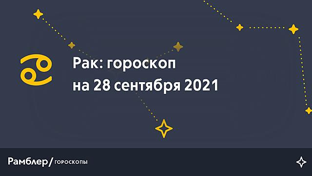Рак: гороскоп на сегодня, 28 сентября 2021 года – Рамблер/гороскопы
