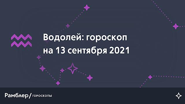 Водолей: гороскоп на сегодня, 13 сентября 2021 года – Рамблер/гороскопы