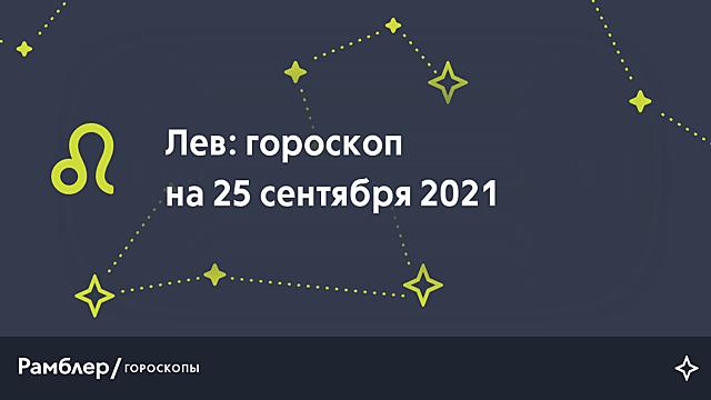 Лев: гороскоп на сегодня, 25 сентября 2021 года – Рамблер/гороскопы