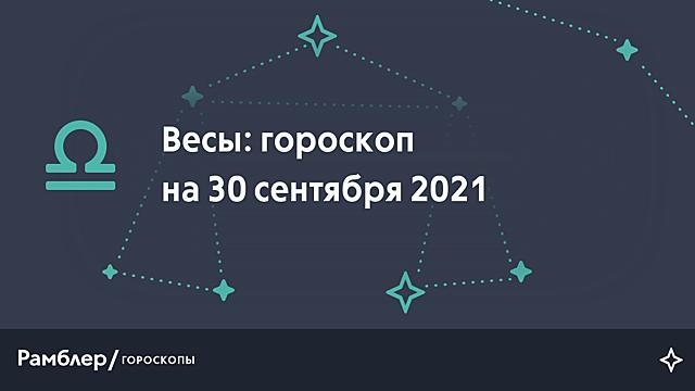 Весы: гороскоп на сегодня, 30 сентября 2021 года – Рамблер/гороскопы