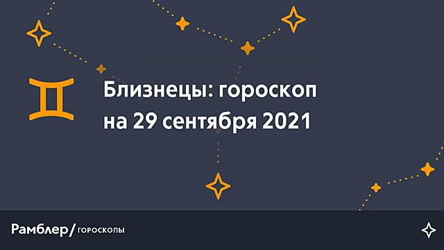 Близнецы: гороскоп на сегодня, 29 сентября 2021 года – Рамблер/гороскопы