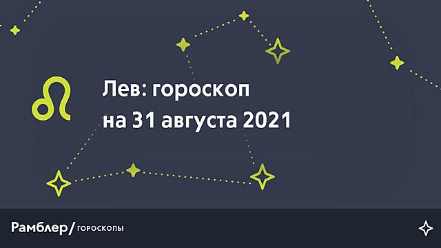 Лев: гороскоп на сегодня, 31 августа 2021 года – Рамблер/гороскопы
