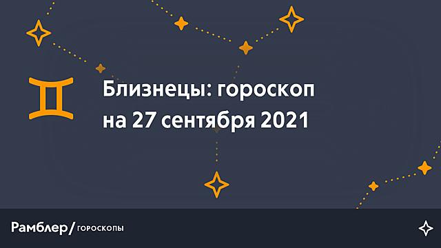 Близнецы: гороскоп на сегодня, 27 сентября 2021 года – Рамблер/гороскопы