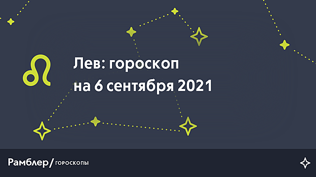 Лев: гороскоп на сегодня, 6 сентября 2021 года – Рамблер/гороскопы
