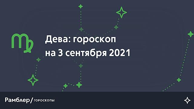 Дева: гороскоп на сегодня, 3 сентября 2021 года – Рамблер/гороскопы