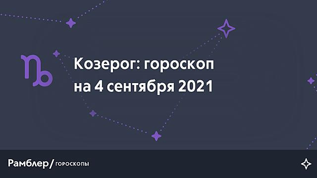 Козерог: гороскоп на сегодня, 4 сентября 2021 года – Рамблер/гороскопы