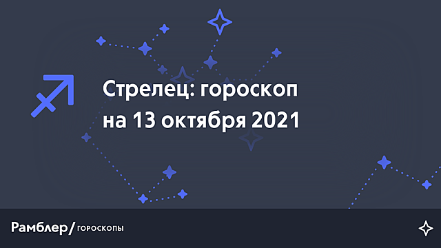 Стрелец: гороскоп на сегодня, 13 октября 2021 года – Рамблер/гороскопы