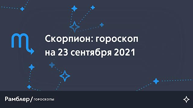 Скорпион: гороскоп на сегодня, 23 сентября 2021 года – Рамблер/гороскопы
