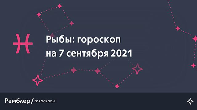 Рыбы: гороскоп на сегодня, 7 сентября 2021 года – Рамблер/гороскопы