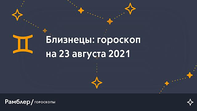 Близнецы: гороскоп на сегодня, 23 августа 2021 года – Рамблер/гороскопы