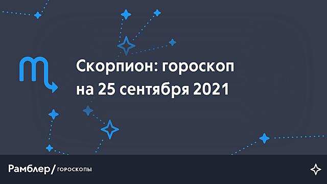 Скорпион: гороскоп на сегодня, 25 сентября 2021 года – Рамблер/гороскопы