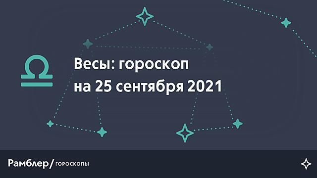 Весы: гороскоп на сегодня, 25 сентября 2021 года – Рамблер/гороскопы