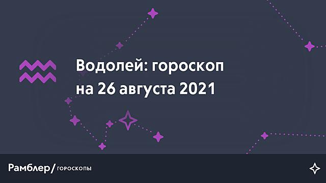 Водолей: гороскоп на сегодня, 26 августа 2021 года – Рамблер/гороскопы