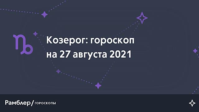 Козерог: гороскоп на сегодня, 27 августа 2021 года – Рамблер/гороскопы