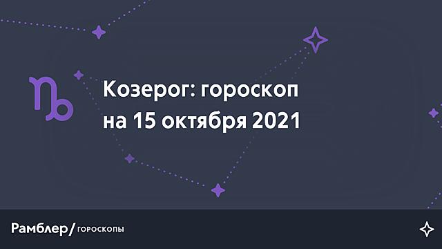 Козерог: гороскоп на сегодня, 15 октября 2021 года – Рамблер/гороскопы