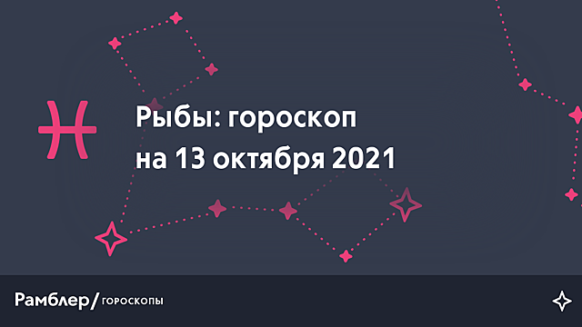 Рыбы: гороскоп на сегодня, 13 октября 2021 года – Рамблер/гороскопы