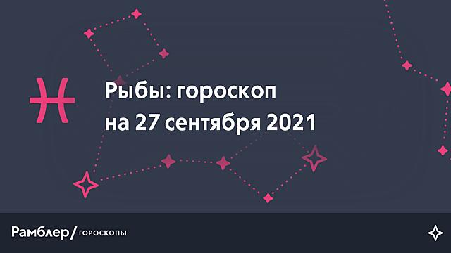 Рыбы: гороскоп на сегодня, 27 сентября 2021 года – Рамблер/гороскопы
